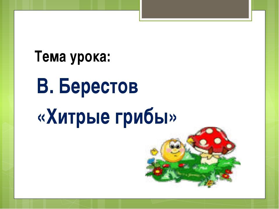 Тема урока: В. Берестов «Хитрые грибы»