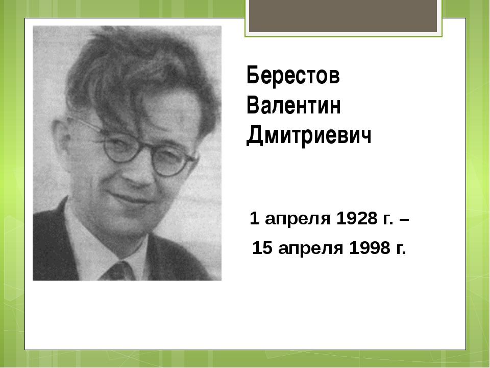 Берестов Валентин Дмитриевич 1 апреля 1928 г. – 15 апреля 1998 г.