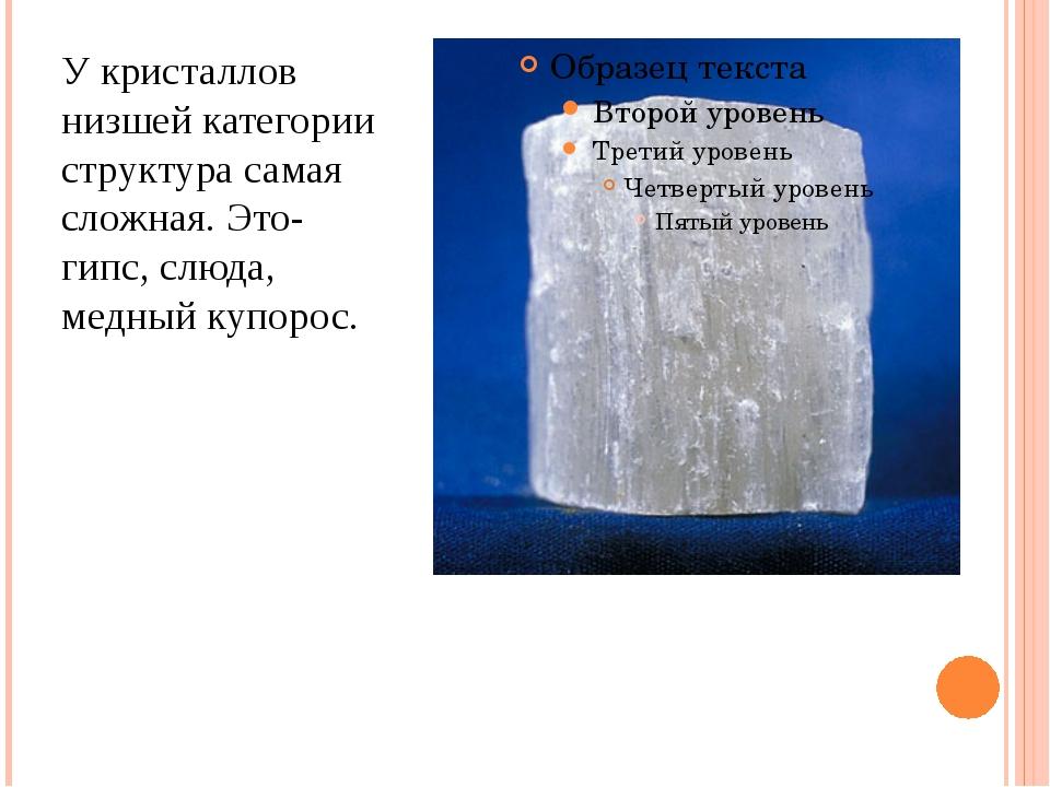У кристаллов низшей категории структура самая сложная. Это- гипс, слюда, медн...