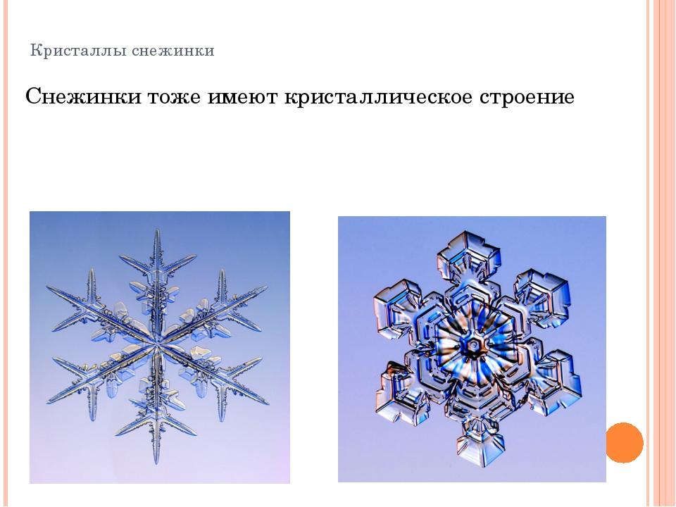 Кристаллы снежинки Снежинки тоже имеют кристаллическое строение