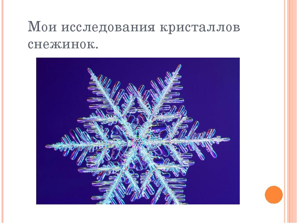 Мои исследования кристаллов снежинок.
