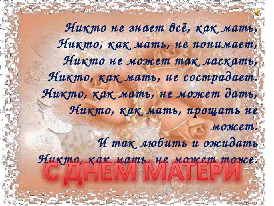 Никто не знает всё, как мать, Никто, как мать, не понимает, Никто не может та...