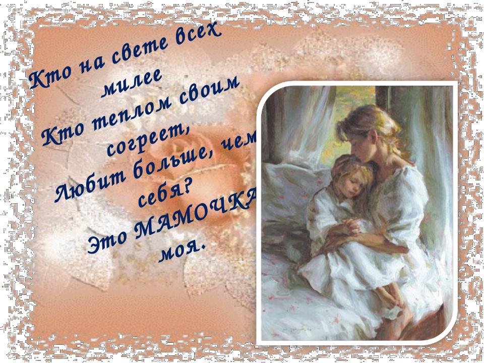 Кто насвете всех милее Ктотеплом своим согреет, Любит больше, чем себя? Это...