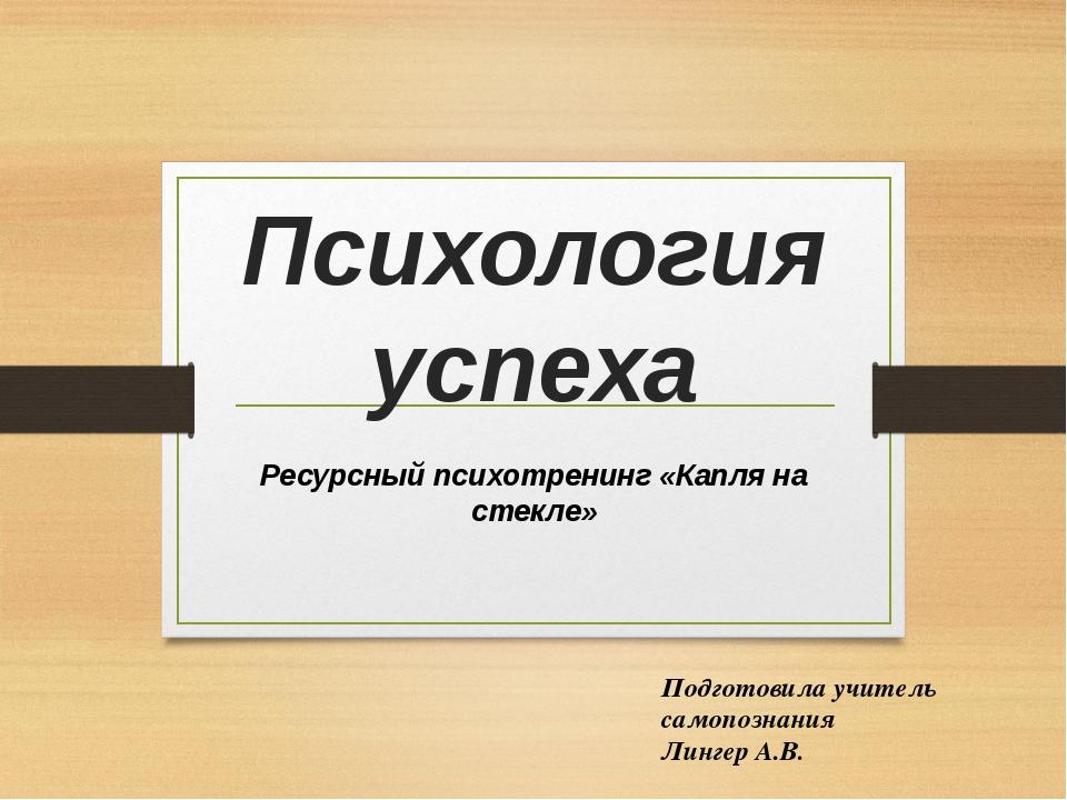 Психология успеха Ресурсный психотренинг «Капля на стекле» Подготовила учител...