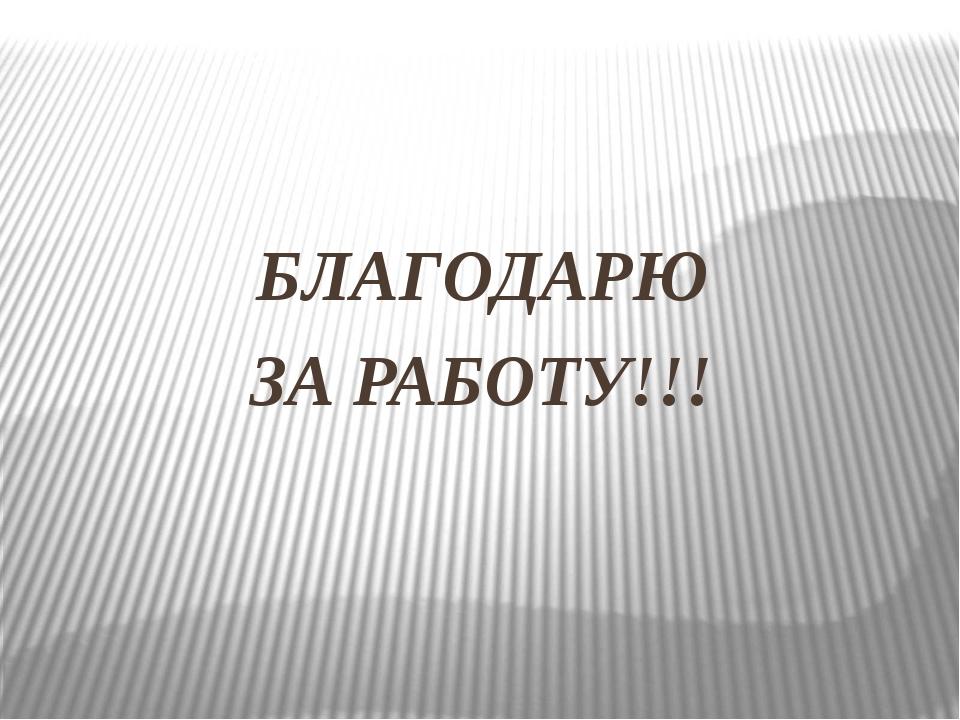 БЛАГОДАРЮ ЗА РАБОТУ!!!