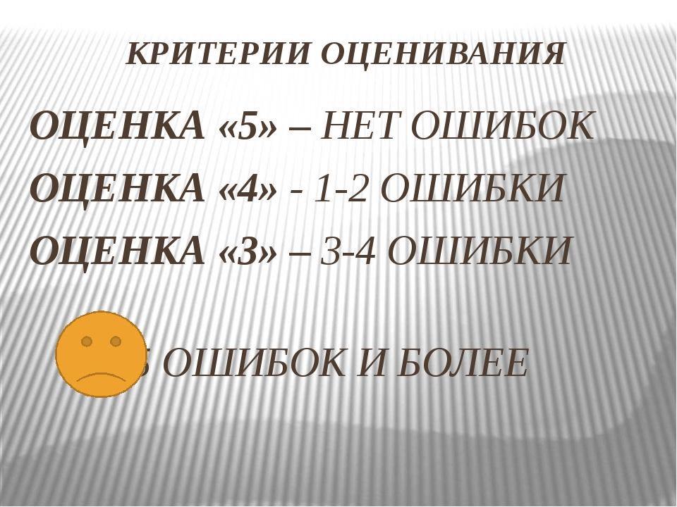 КРИТЕРИИ ОЦЕНИВАНИЯ ОЦЕНКА «5» – НЕТ ОШИБОК ОЦЕНКА «4» - 1-2 ОШИБКИ ОЦЕНКА «3...