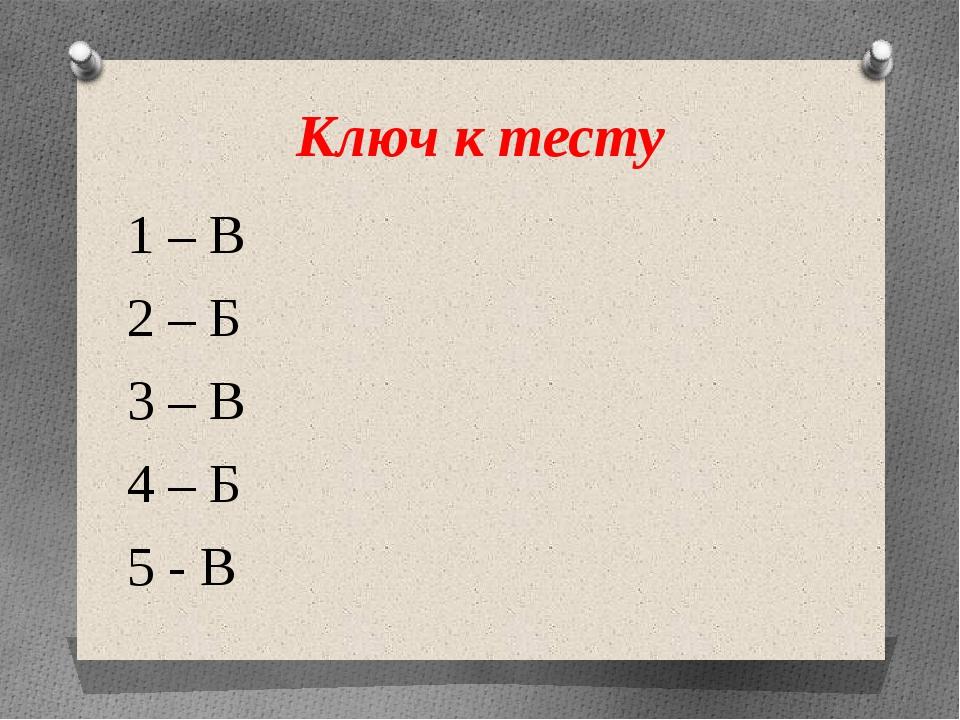 Ключ к тесту 1 – В 2 – Б 3 – В 4 – Б 5 - В
