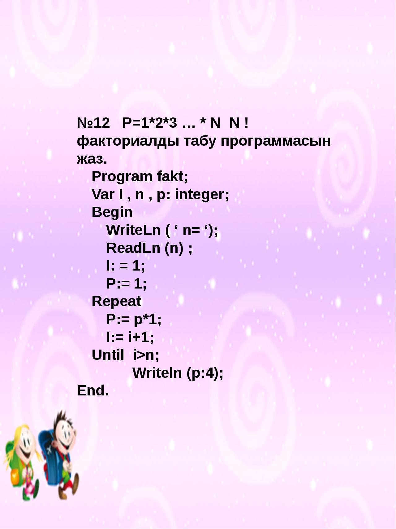 №12 Р=1*2*3 … * N N ! факториалды табу программасын жаз. Program fakt; Var...
