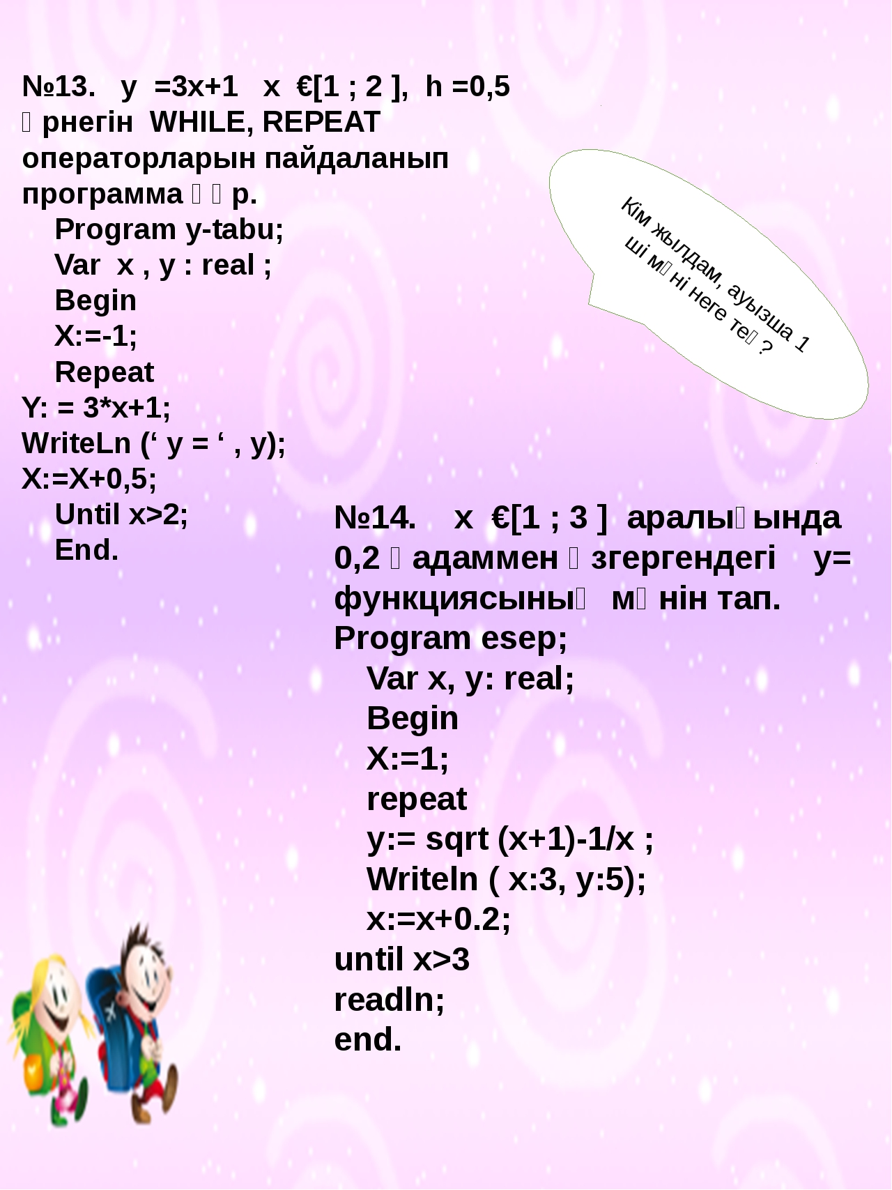 №13. у =3x+1 x €[1 ; 2 ], h =0,5 өрнегін WHILE, REPEAT операторларын пайдала...