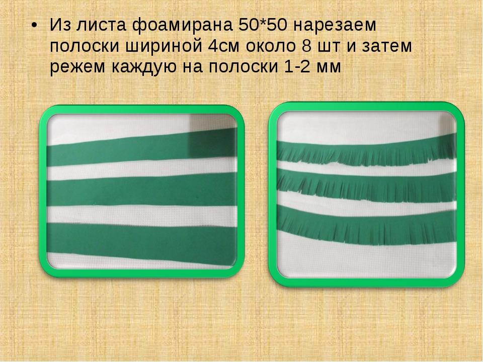 Из листа фоамирана 50*50 нарезаем полоски шириной 4см около 8 шт и затем реже...