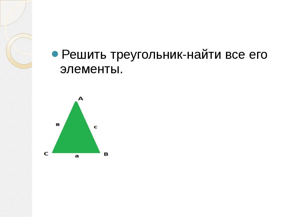Решение треугольника,группа3 Теорема синусов , теорема косинуса