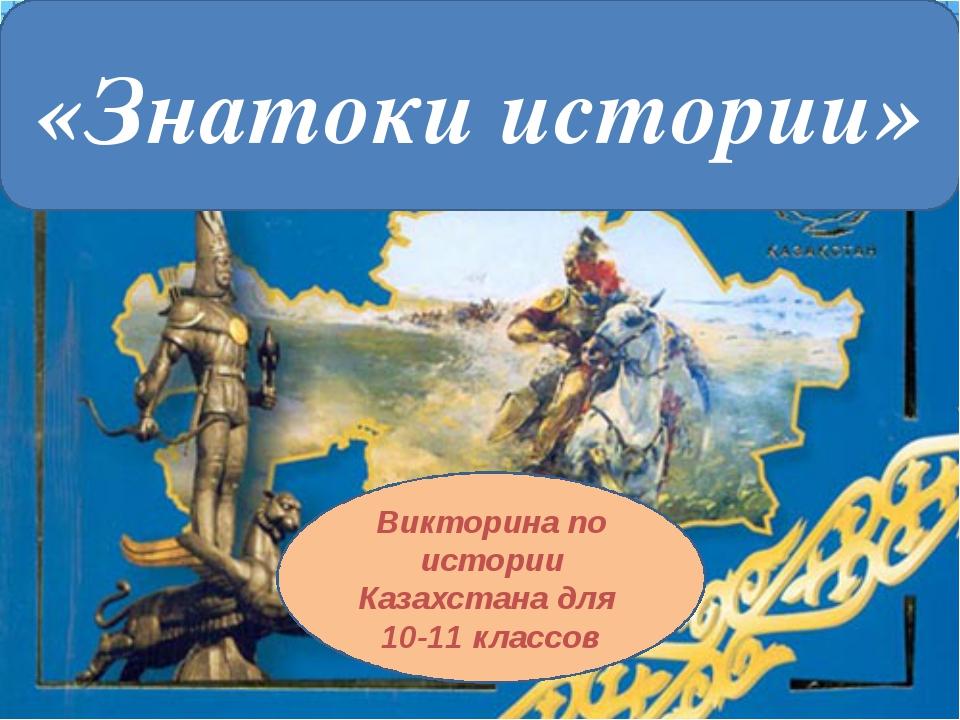 «Знатоки истории» Викторина по истории Казахстана для 10-11 классов