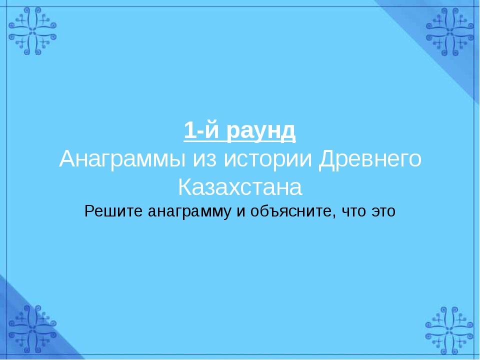 1-й раунд Анаграммы из истории Древнего Казахстана Решите анаграмму и объясни...