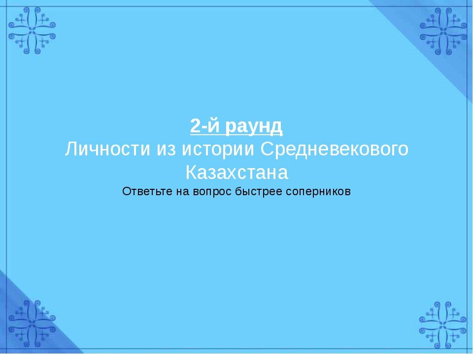 2-й раунд Личности из истории Средневекового Казахстана Ответьте на вопрос бы...