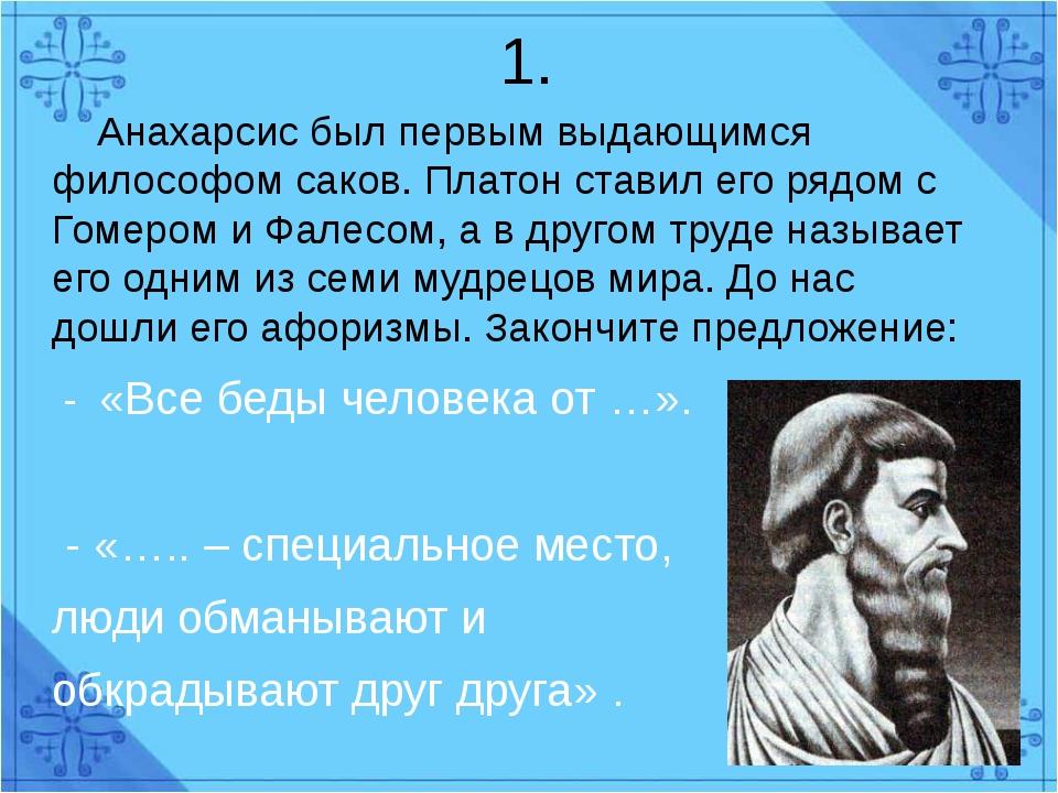 1.  Анахарсис был первым выдающимся философом саков. Платон ставил его рядом...