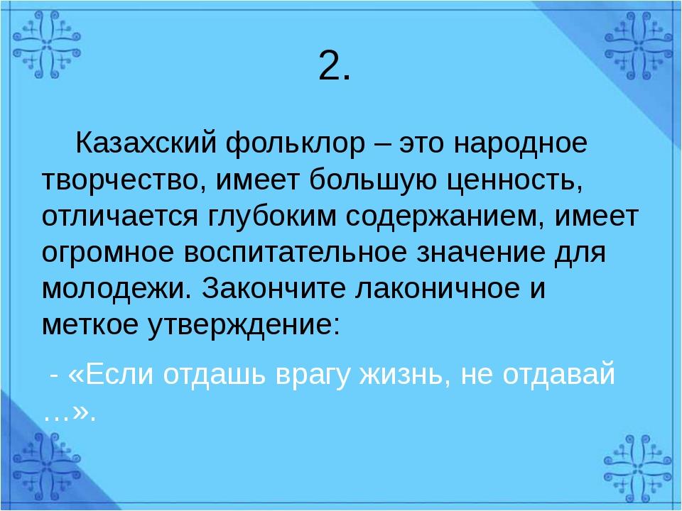 2. Казахский фольклор – это народное творчество, имеет большую ценность, отли...