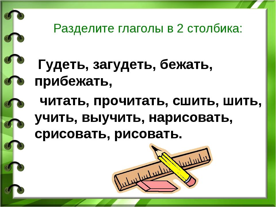 Разделите глаголы в 2 столбика: Гудеть, загудеть, бежать, прибежать, читать,...