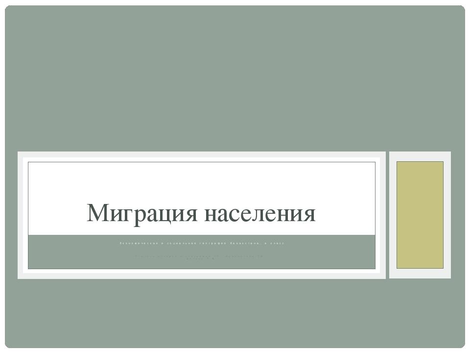 Экономическая и социальная география Казахстана, 9 класс Учитель истории и ге...