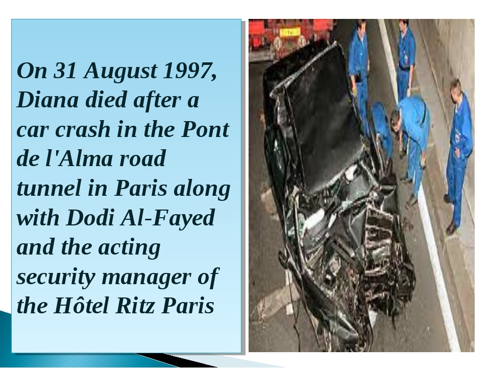On 31 August 1997, Diana died after a car crash in the Pont de l'Alma road tu...
