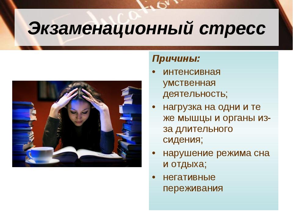 Экзаменационный стресс Причины: интенсивная умственная деятельность; нагрузка...