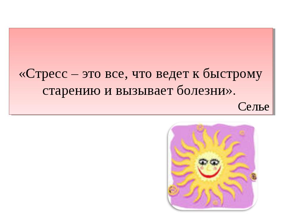 «Стресс – это все, что ведет к быстрому старению и вызывает болезни». Селье
