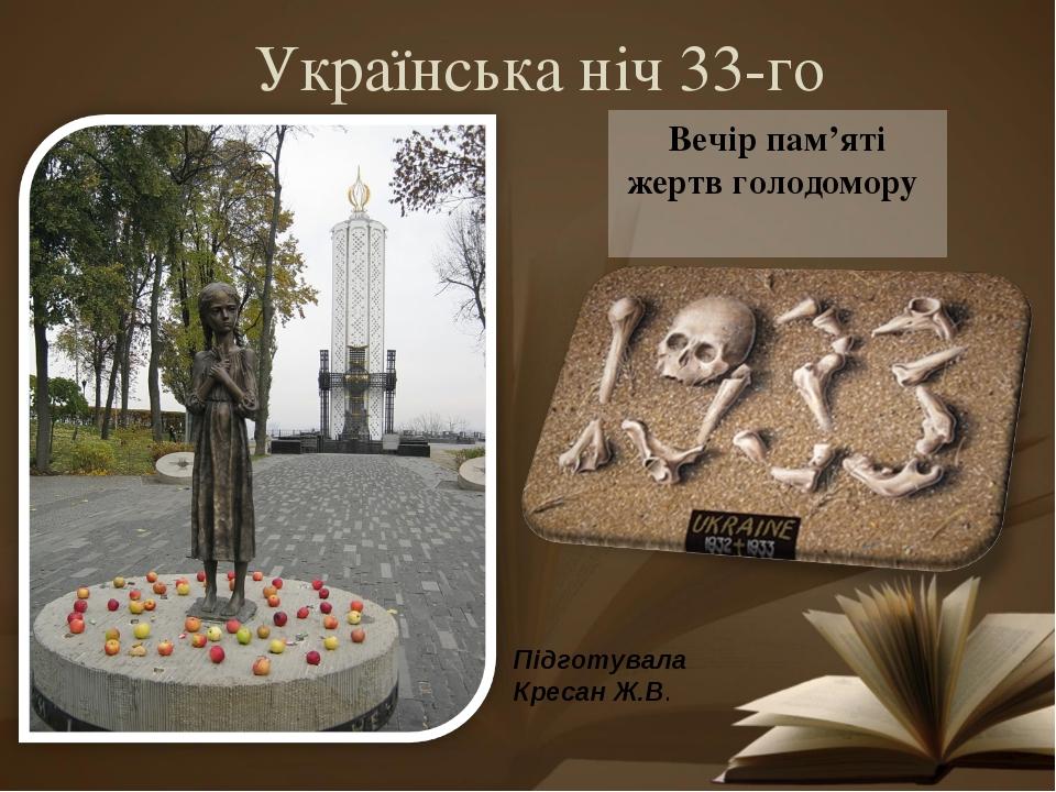 Українська ніч 33-го Вечір пам'яті жертв голодомору Підготувала Кресан Ж.В.