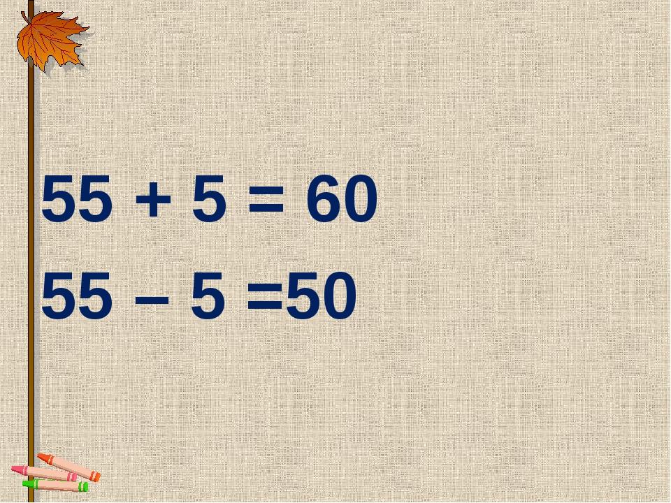 55 + 5 = 60 55 – 5 =50