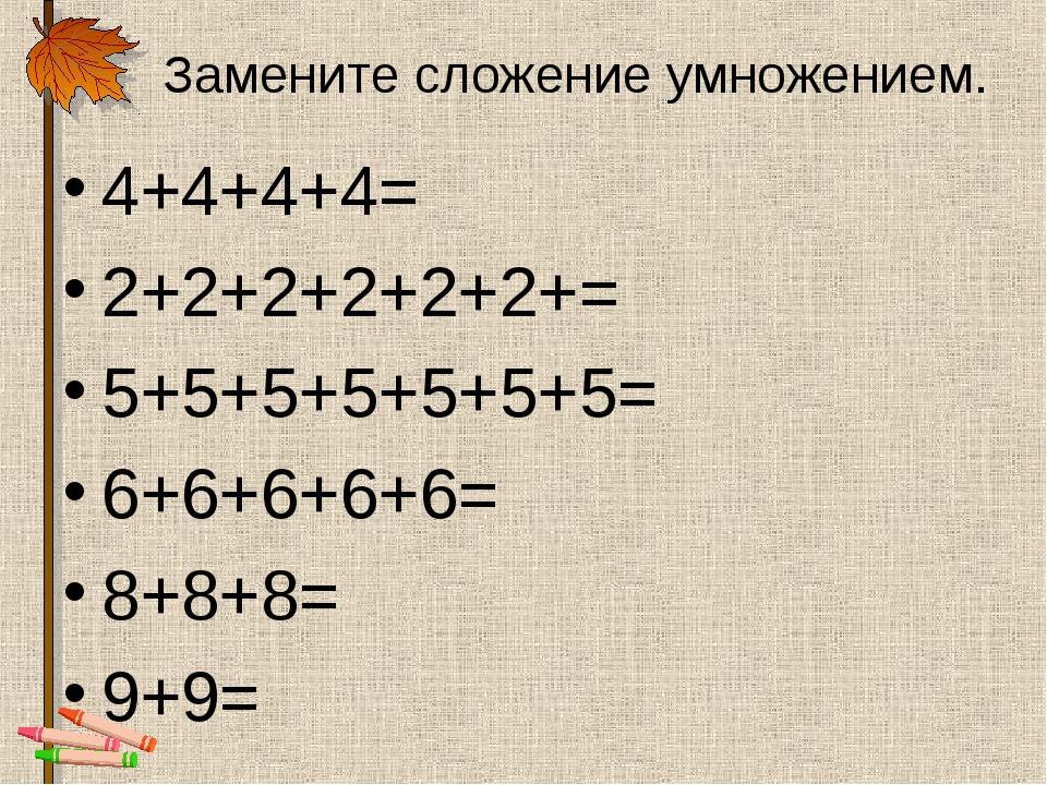 Замените сложение умножением. 4+4+4+4= 2+2+2+2+2+2+= 5+5+5+5+5+5+5= 6+6+6+6+6...
