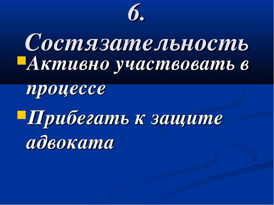 6. Состязательность Активно участвовать в процессе Прибегать к защите адвоката