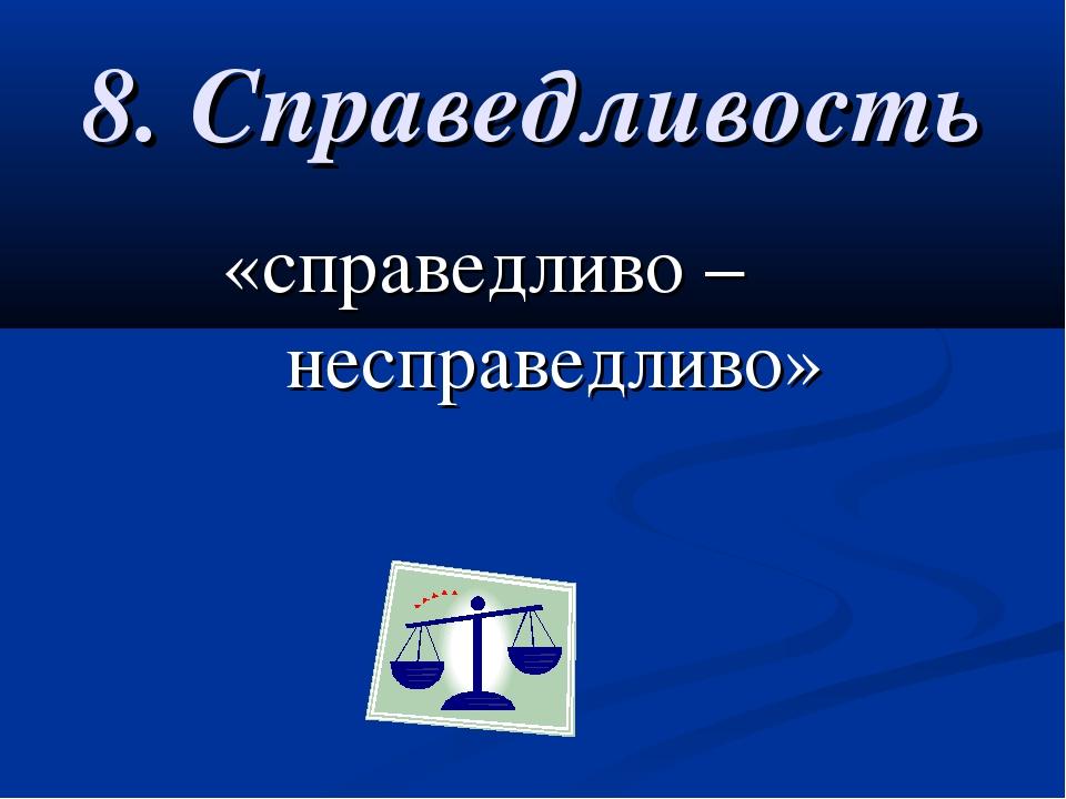 8. Справедливость «справедливо – несправедливо»