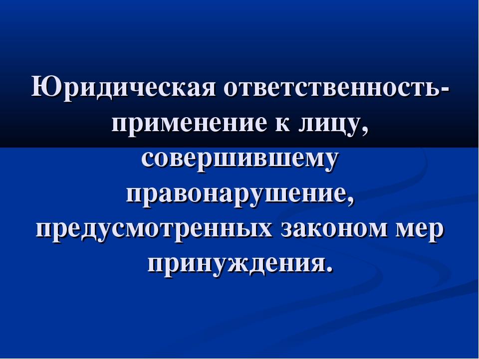 Юридическая ответственность-применение к лицу, совершившему правонарушение, п...