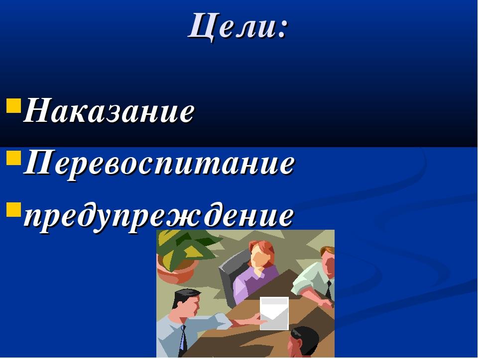 Цели: Наказание Перевоспитание предупреждение