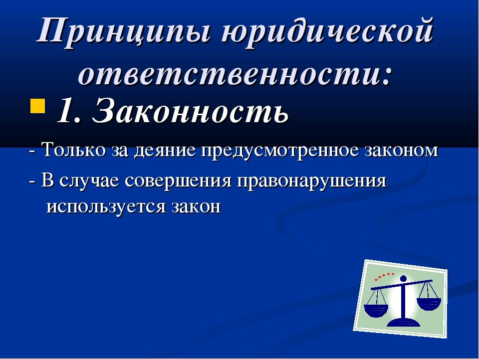 Принципы юридической ответственности: 1. Законность - Только за деяние предус...