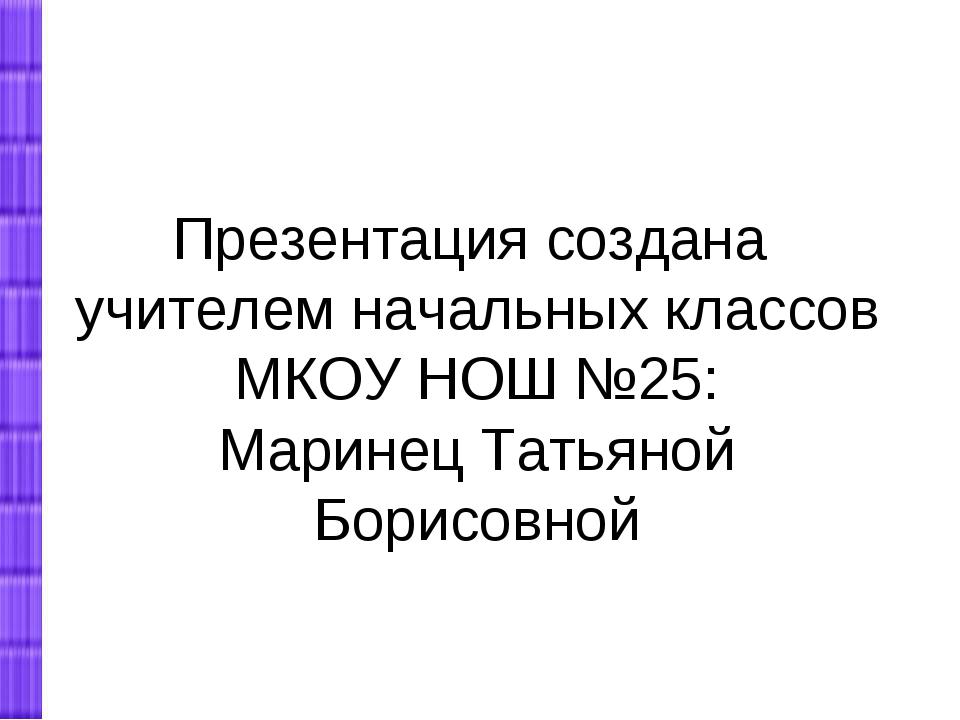 Презентация создана учителем начальных классов МКОУ НОШ №25: Маринец Татьяной...