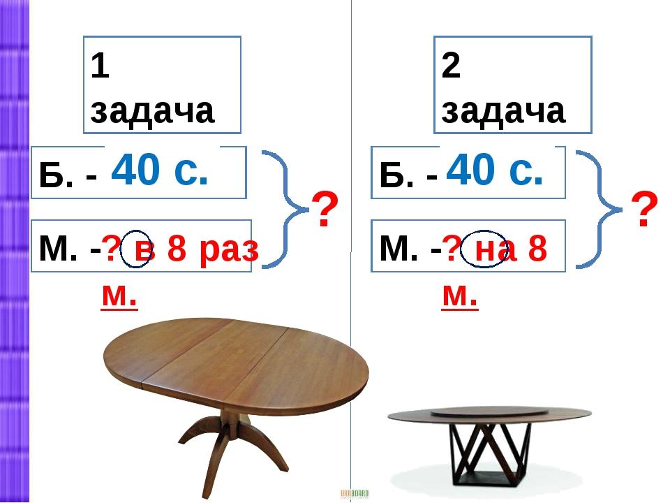 1 задача 2 задача М. - Б. - М. - Б. - ? ? 40 с. 40 с. ? в 8 раз м. ? на 8 м.