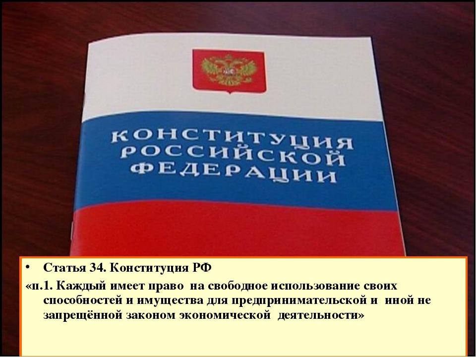 Статья 34. Конституция РФ «п.1. Каждый имеет право на свободное использование...
