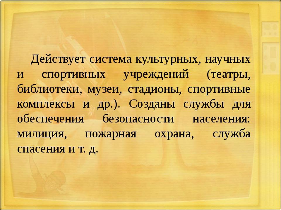 Действует система культурных, научных и спортивных учреждений (театры, библи...