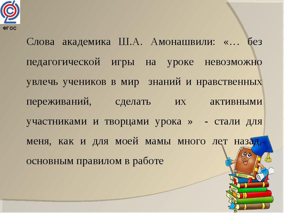 ФГОС Слова академика Ш.А. Амонашвили: «… без педагогической игры на уроке не...