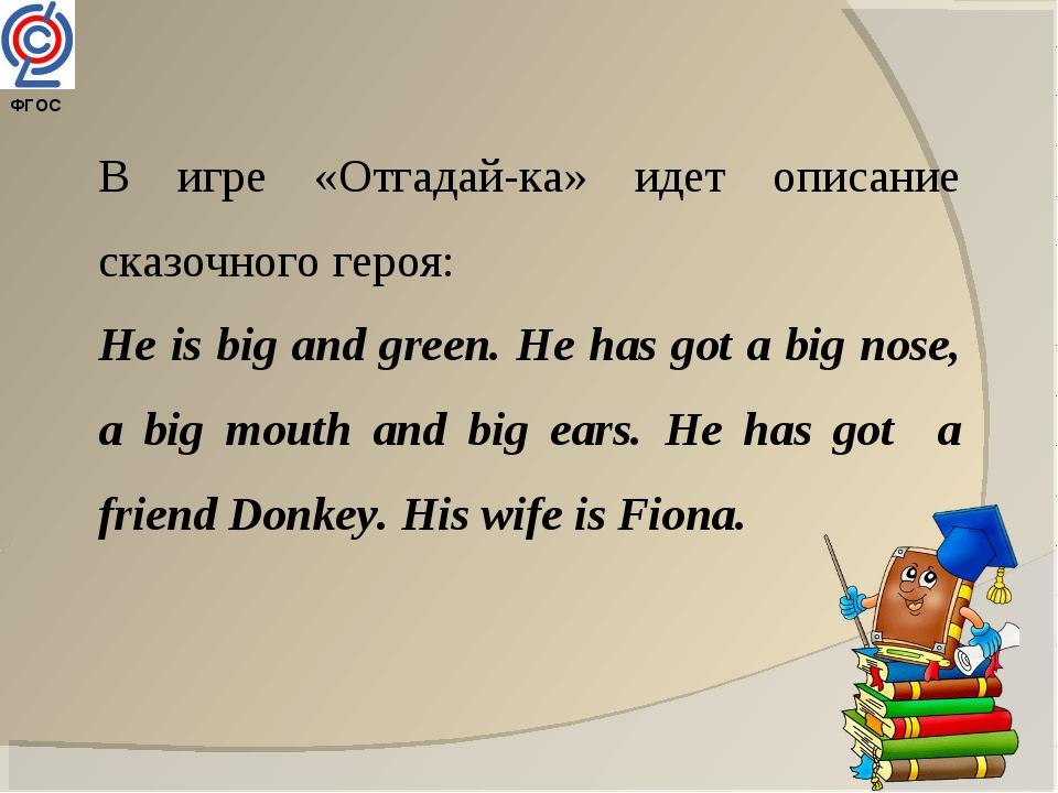 ФГОС В игре «Отгадай-ка» идет описание сказочного героя: He is big and green...