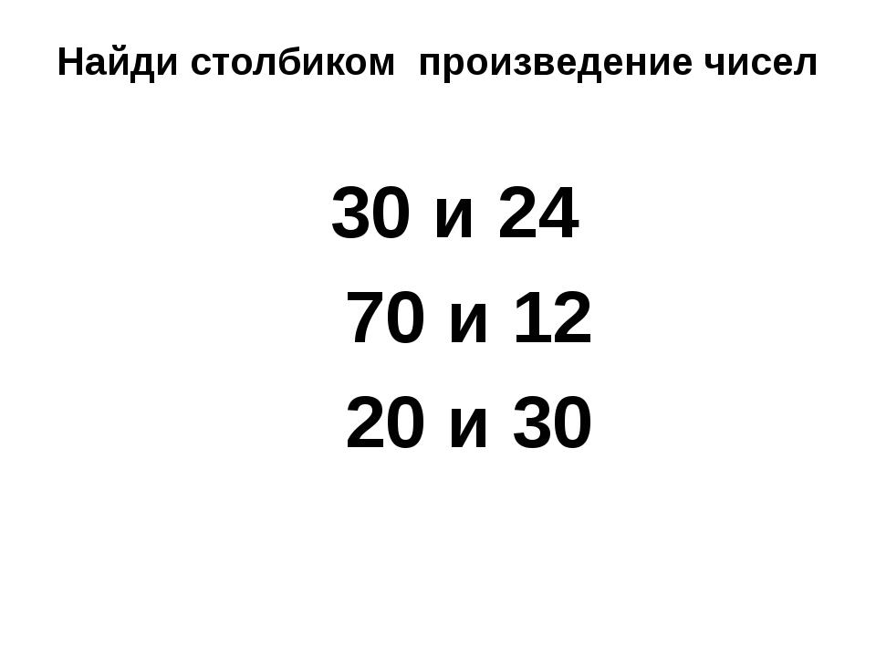 Найди столбиком произведение чисел 30 и 24 70 и 12 20 и 30