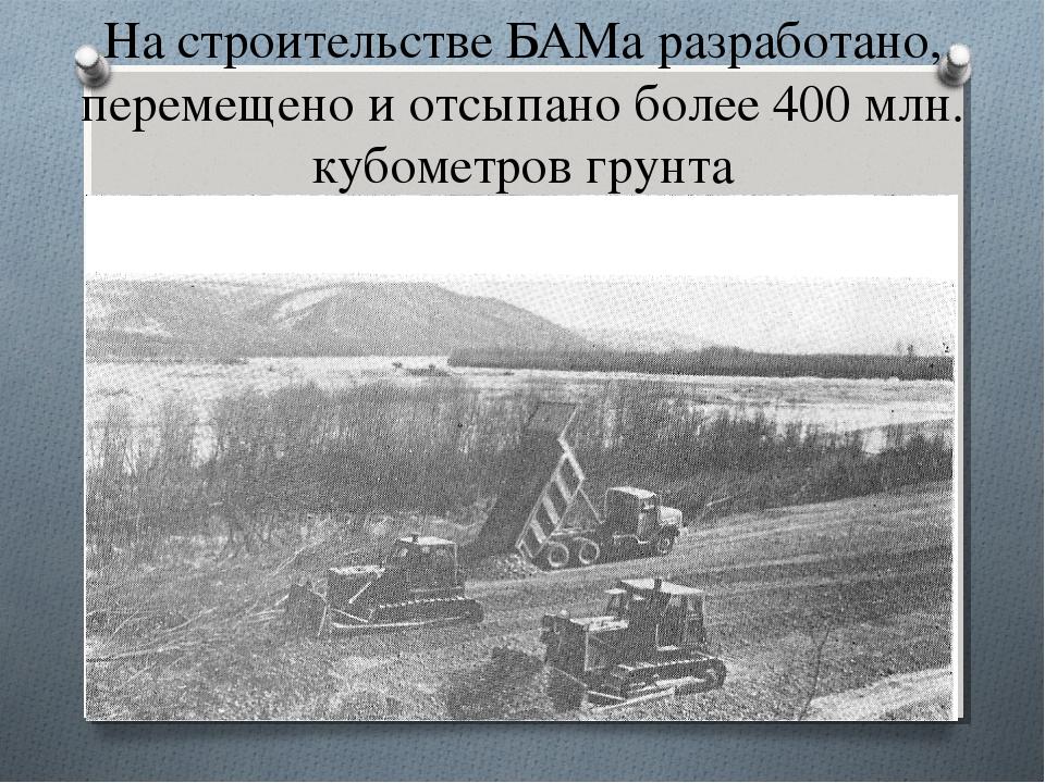 На строительстве БАМа разработано, перемещено и отсыпано более 400 млн. кубом...