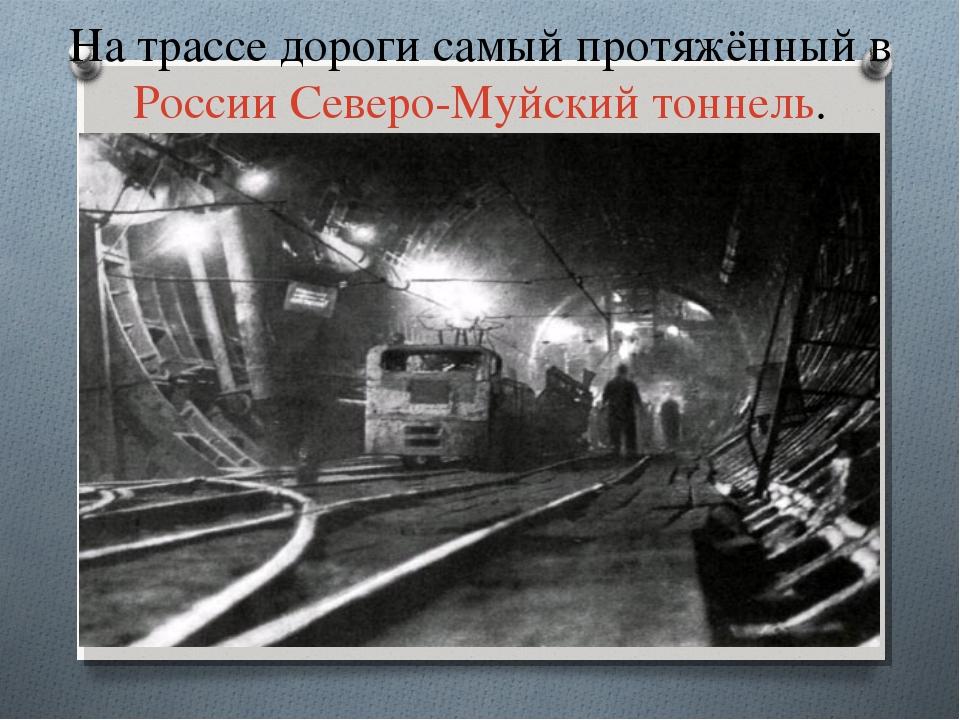 На трассе дороги самый протяжённый вРоссииСеверо-Муйский тоннель.