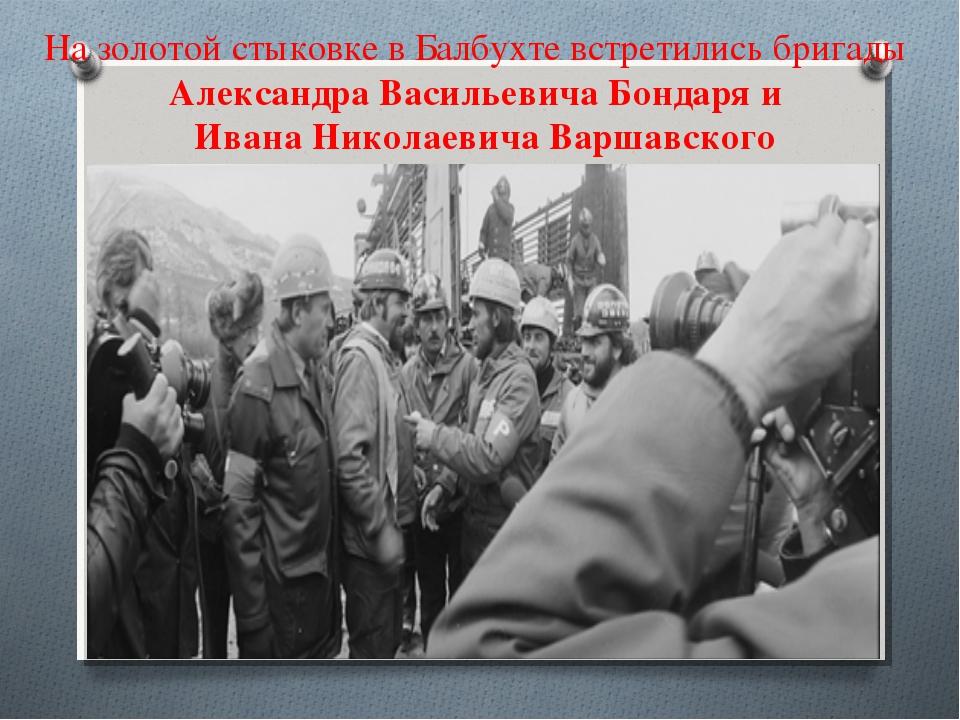 На золотой стыковке в Балбухте встретились бригады Александра Васильевича Бон...