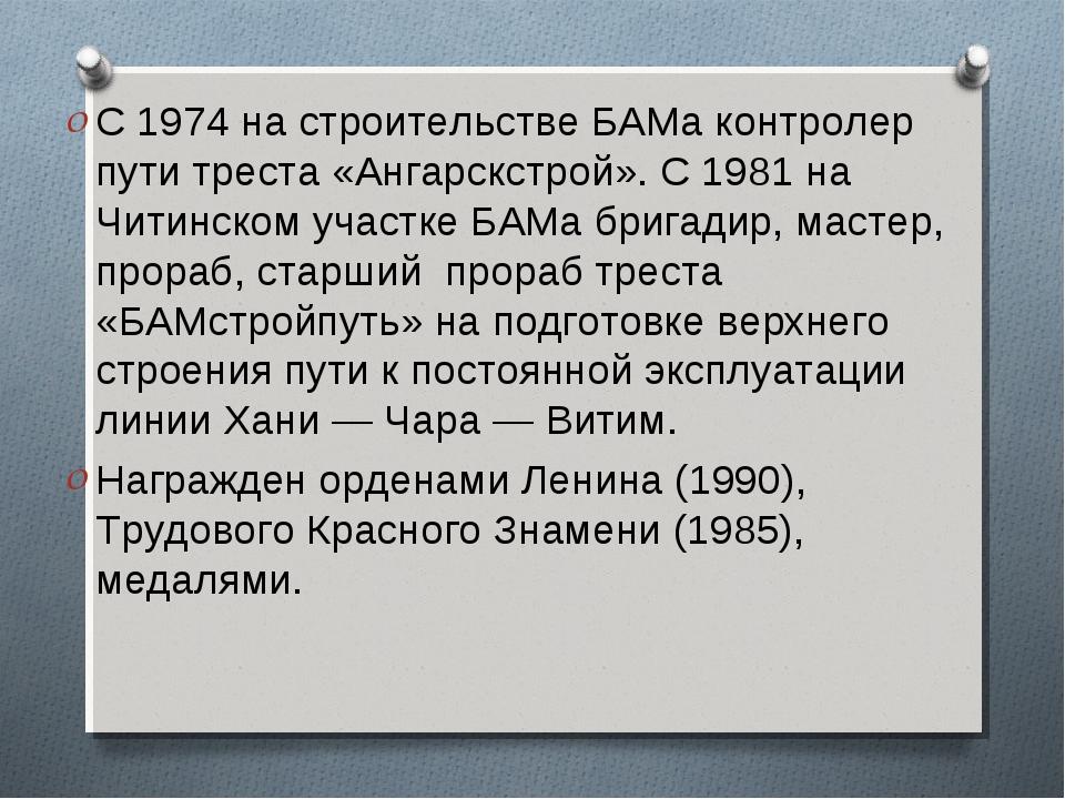 С 1974 на строительстве БАМа контролер пути треста «Ангарскстрой». С 1981 на...