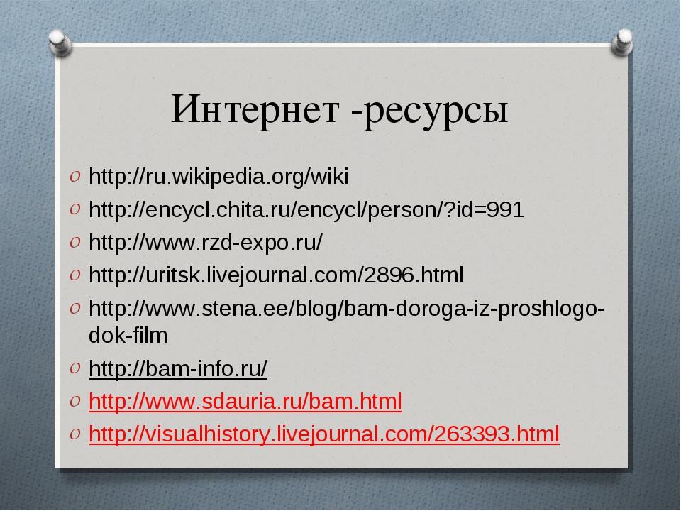 Интернет -ресурсы http://ru.wikipedia.org/wiki http://encycl.chita.ru/encycl/...