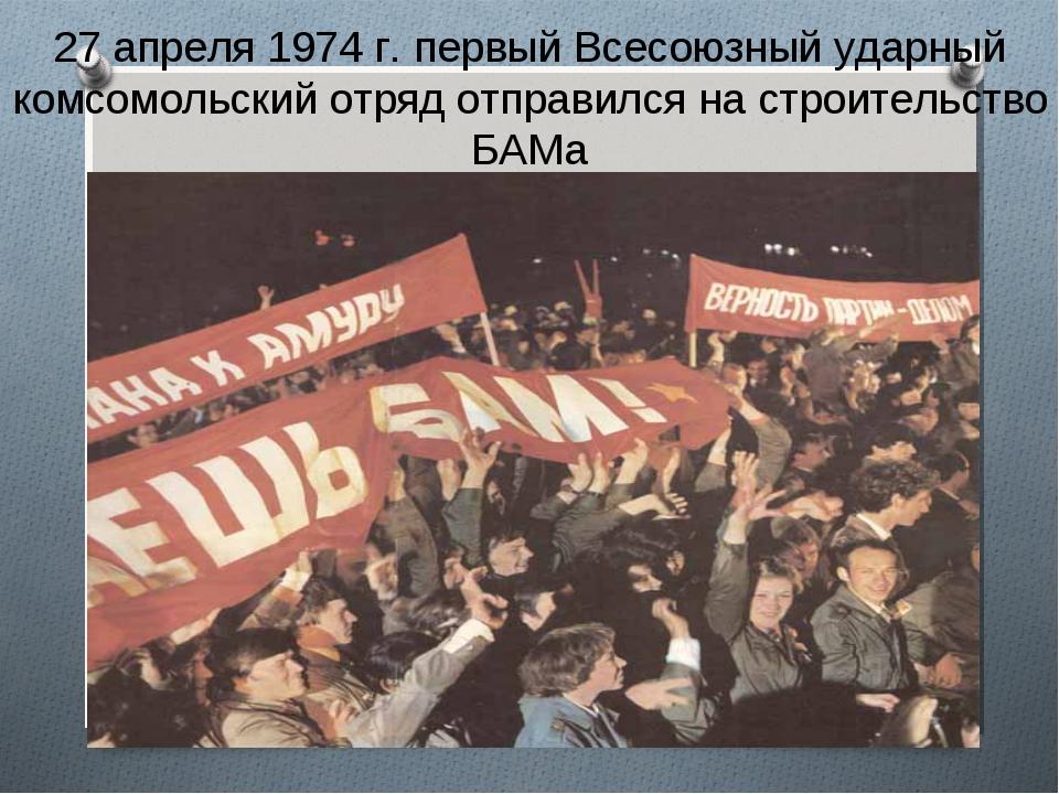 27 апреля 1974 г. первый Всесоюзный ударный комсомольский отряд отправился на...