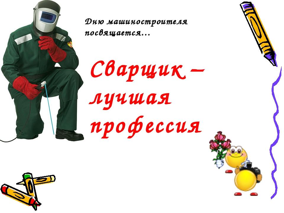 дню машиностроителя посвящается… Дню машиностроителя посвящается… Сварщик – л...