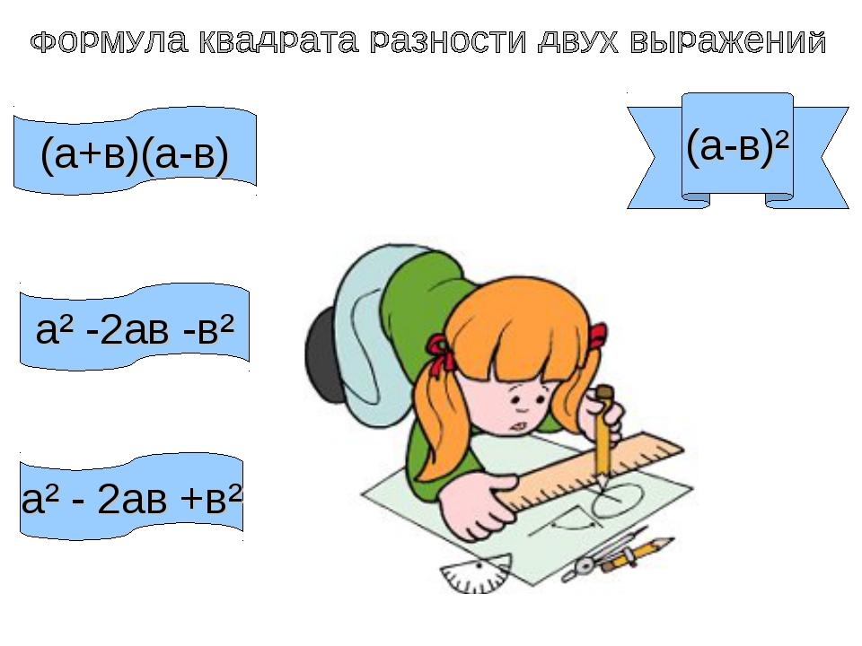(а-в)² (а+в)(а-в) а² -2ав -в² а² - 2ав +в²