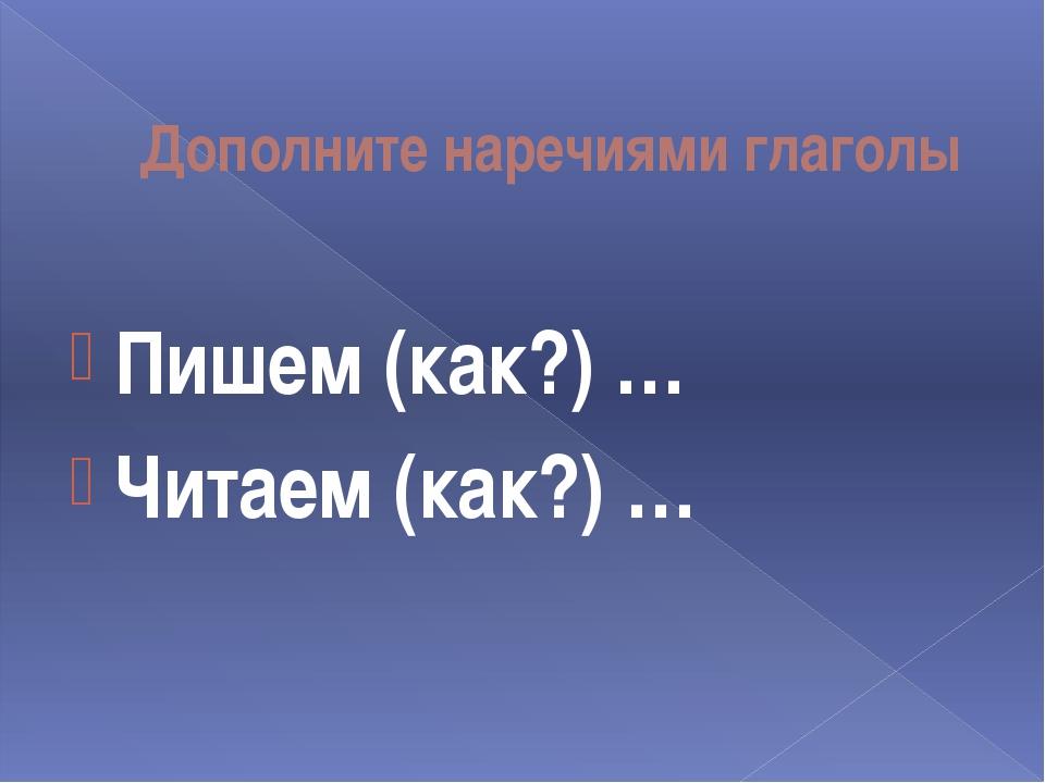 Дополните наречиями глаголы Пишем (как?) … Читаем (как?) …