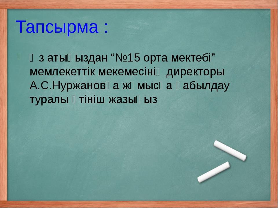 """Тапсырма : Өз атыңыздан """"№15 орта мектебі"""" мемлекеттік мекемесінің директоры..."""